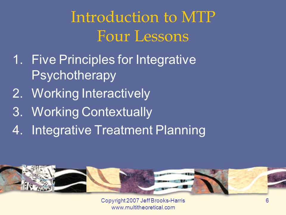 Copyright 2007 Jeff Brooks-Harris www.multitheoretical.com 6 Introduction to MTP Four Lessons 1.Five Principles for Integrative Psychotherapy 2.Working Interactively 3.Working Contextually 4.Integrative Treatment Planning