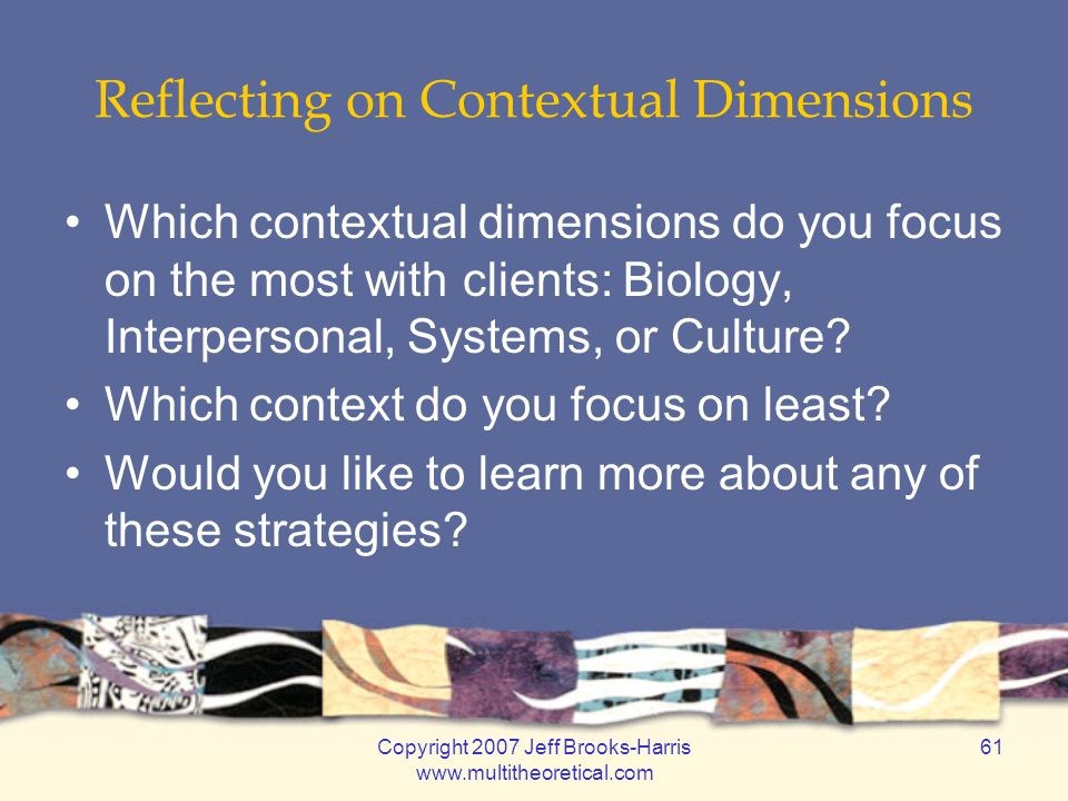 Copyright 2007 Jeff Brooks-Harris www.multitheoretical.com 61 Reflecting on Contextual Dimensions Which contextual dimensions do you focus on the most with clients: Biology, Interpersonal, Systems, or Culture.