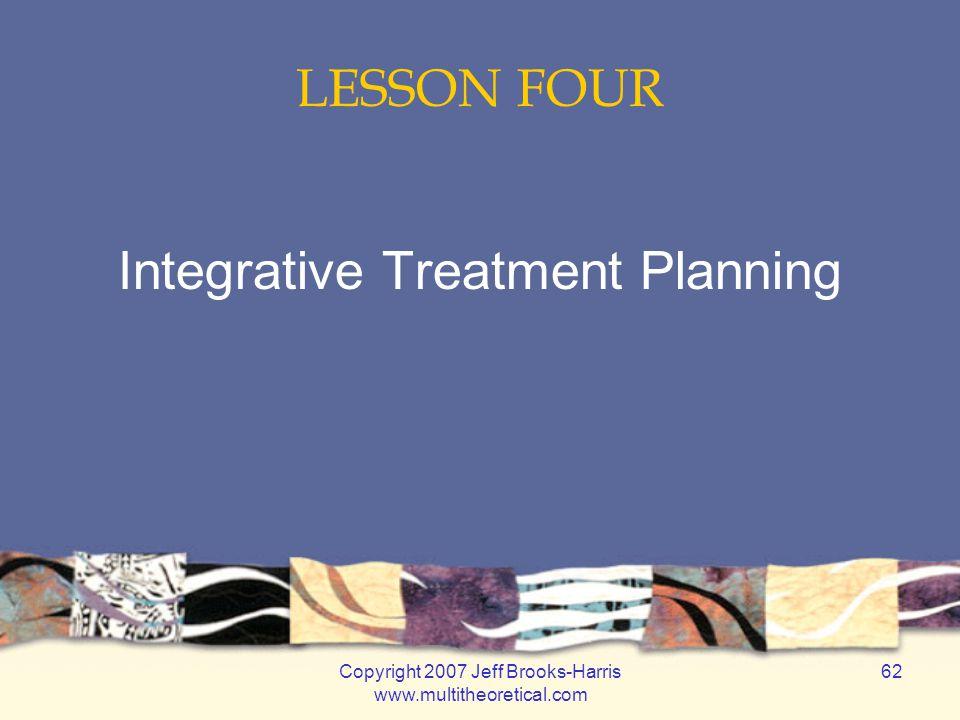 Copyright 2007 Jeff Brooks-Harris www.multitheoretical.com 62 LESSON FOUR Integrative Treatment Planning