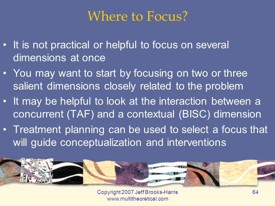 Copyright 2007 Jeff Brooks-Harris www.multitheoretical.com 64 Where to Focus? It is not practical or helpful to focus on several dimensions at once Yo