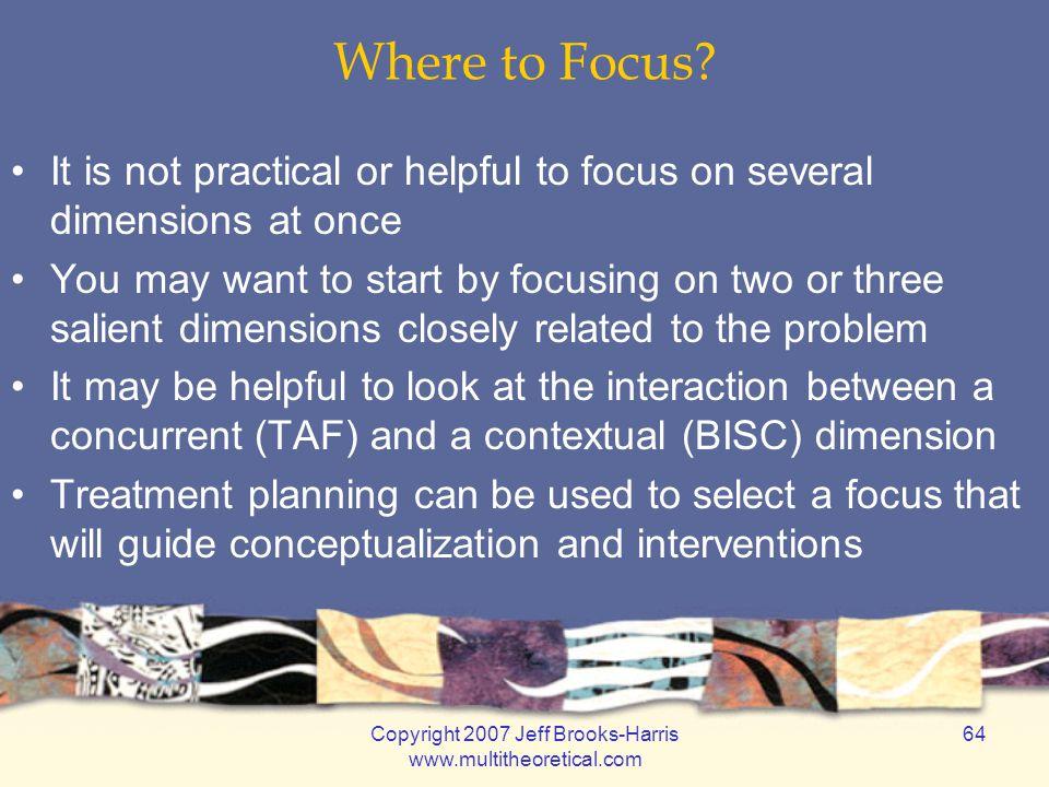 Copyright 2007 Jeff Brooks-Harris www.multitheoretical.com 64 Where to Focus.