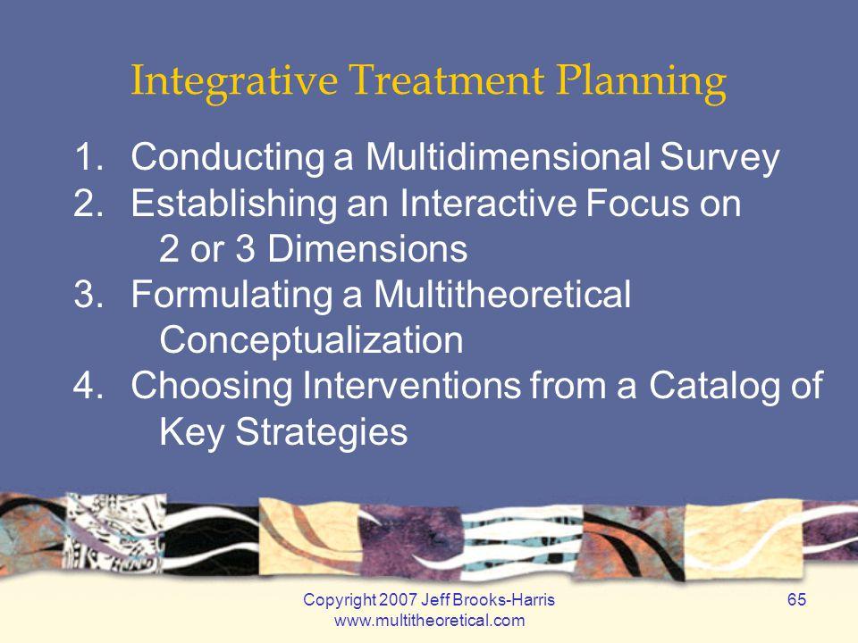 Copyright 2007 Jeff Brooks-Harris www.multitheoretical.com 65 Integrative Treatment Planning 1.Conducting a Multidimensional Survey 2.Establishing an