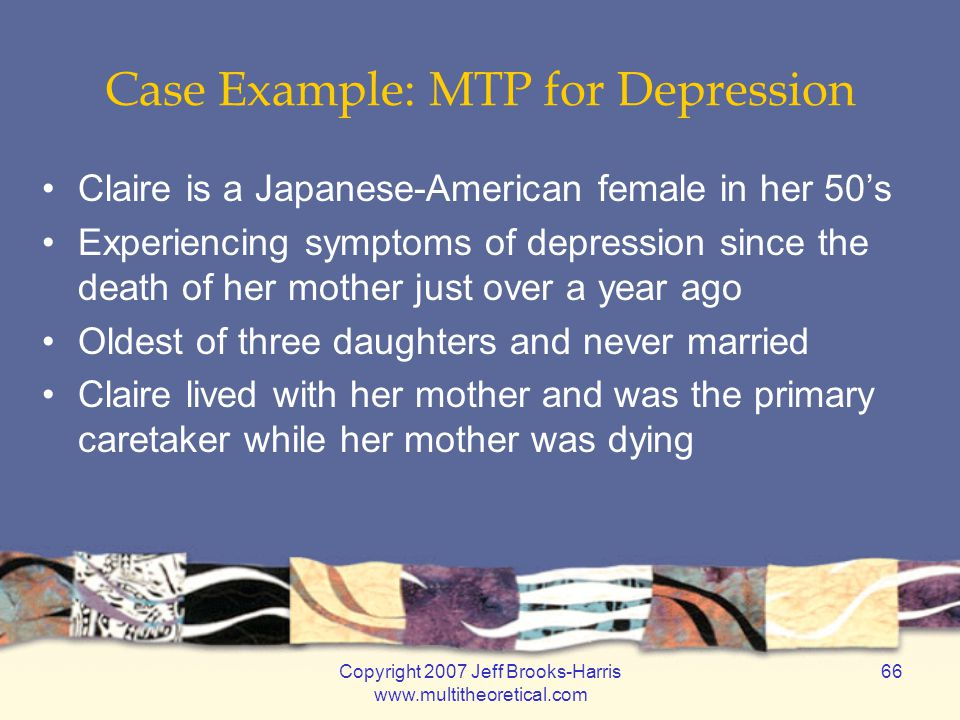 Copyright 2007 Jeff Brooks-Harris www.multitheoretical.com 66 Case Example: MTP for Depression Claire is a Japanese-American female in her 50's Experi