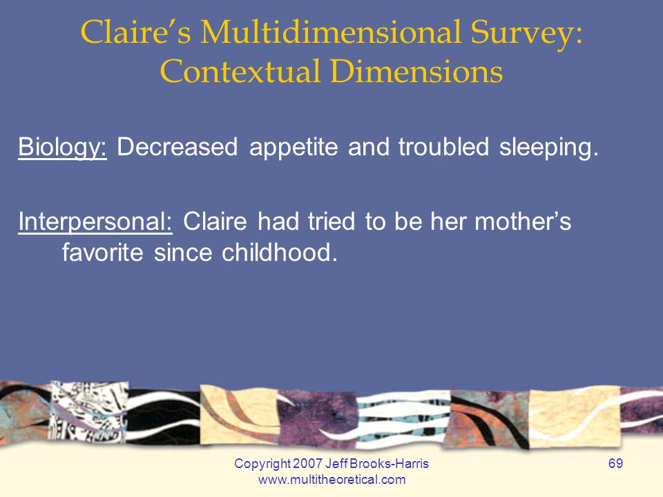 Copyright 2007 Jeff Brooks-Harris www.multitheoretical.com 69 Claire's Multidimensional Survey: Contextual Dimensions Biology: Decreased appetite and troubled sleeping.