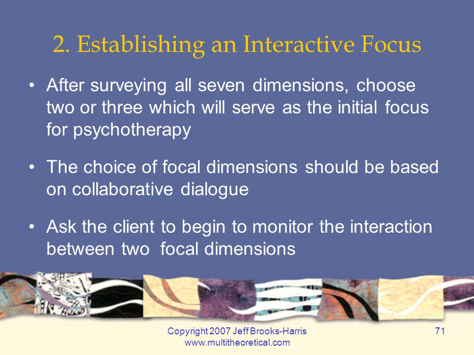 Copyright 2007 Jeff Brooks-Harris www.multitheoretical.com 71 2. Establishing an Interactive Focus After surveying all seven dimensions, choose two or