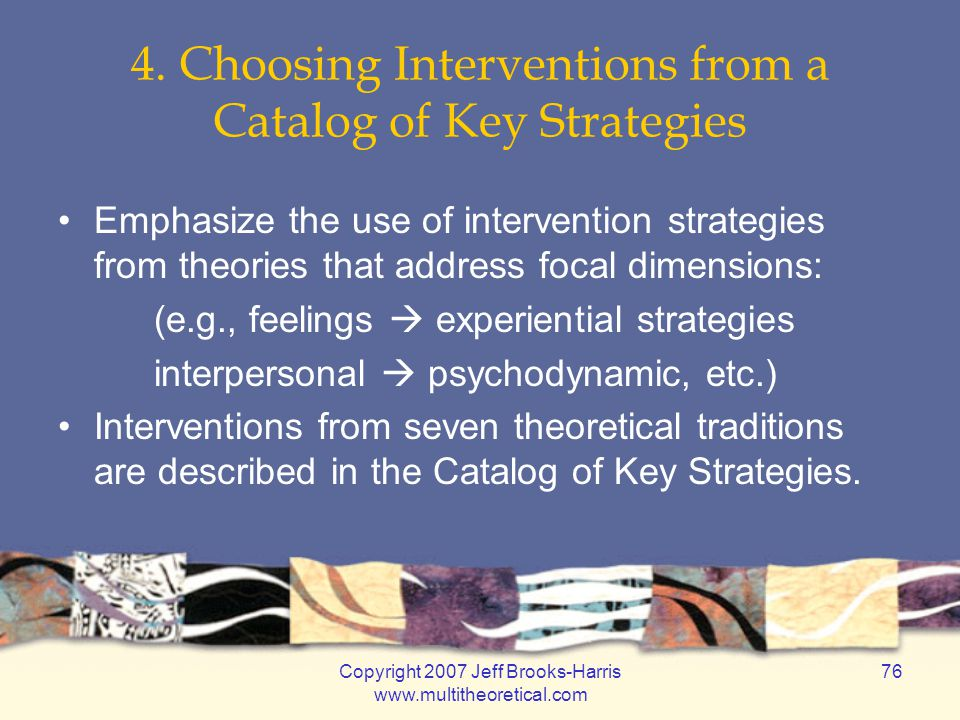 Copyright 2007 Jeff Brooks-Harris www.multitheoretical.com 76 4. Choosing Interventions from a Catalog of Key Strategies Emphasize the use of interven
