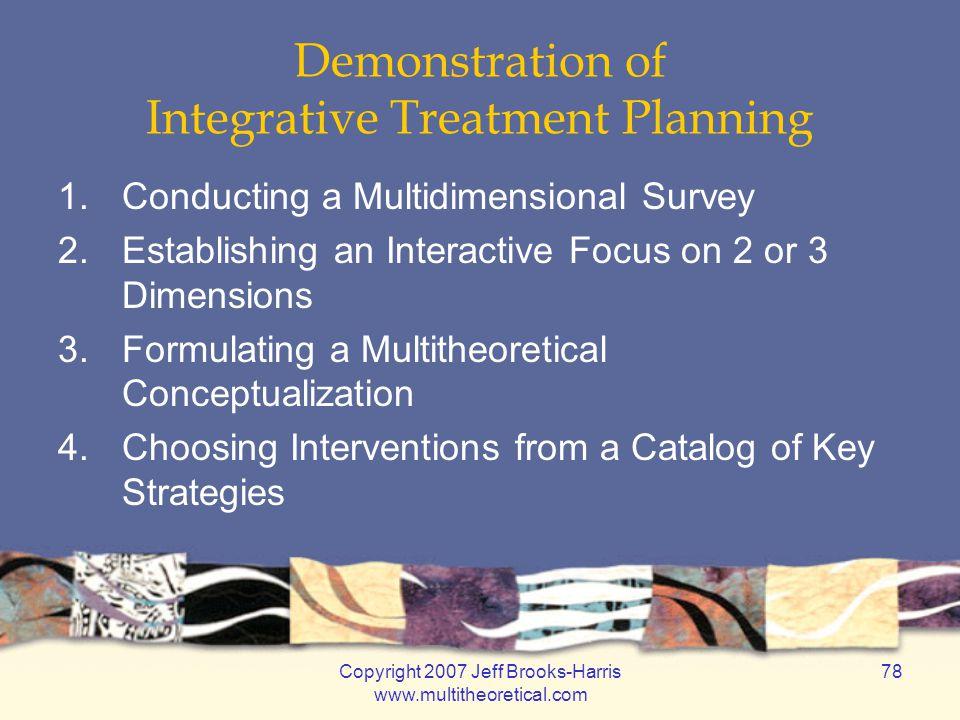 Copyright 2007 Jeff Brooks-Harris www.multitheoretical.com 78 Demonstration of Integrative Treatment Planning 1.Conducting a Multidimensional Survey 2