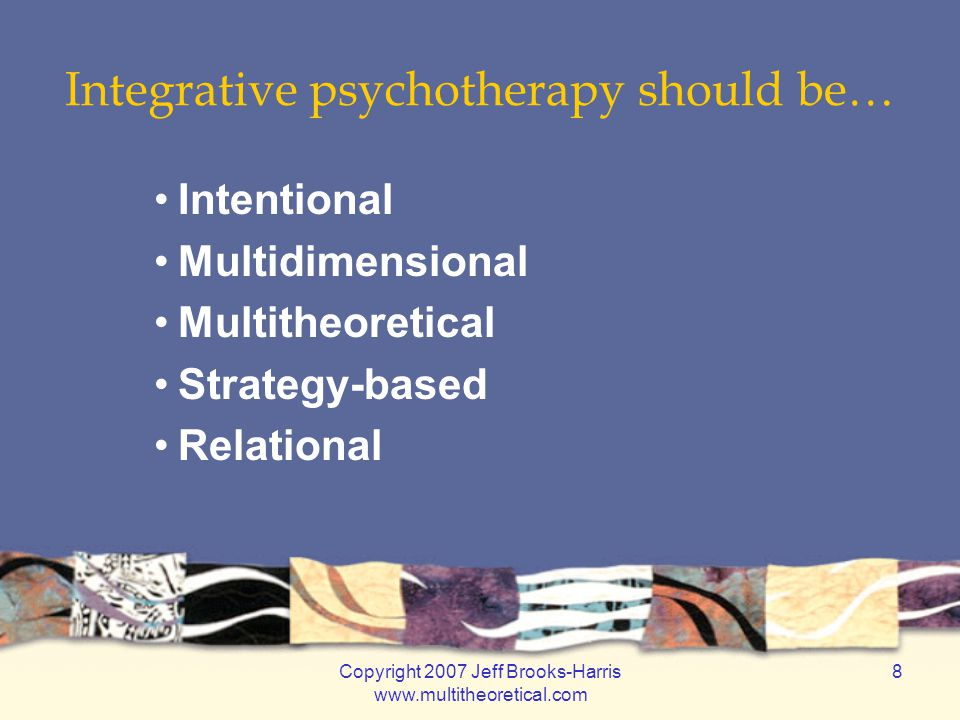 Copyright 2007 Jeff Brooks-Harris www.multitheoretical.com 9 PRINCIPLE ONE Intentional Integration Psychotherapy should be based on intentional choices Intentionality should guide a therapist's choice of focus, conceptualization, and intervention strategies Intentionality supports idiographic treatment, allowing counselors to tailor therapy to the individual needs of each client