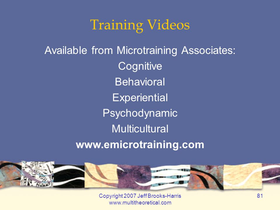 Copyright 2007 Jeff Brooks-Harris www.multitheoretical.com 81 Training Videos Available from Microtraining Associates: Cognitive Behavioral Experienti