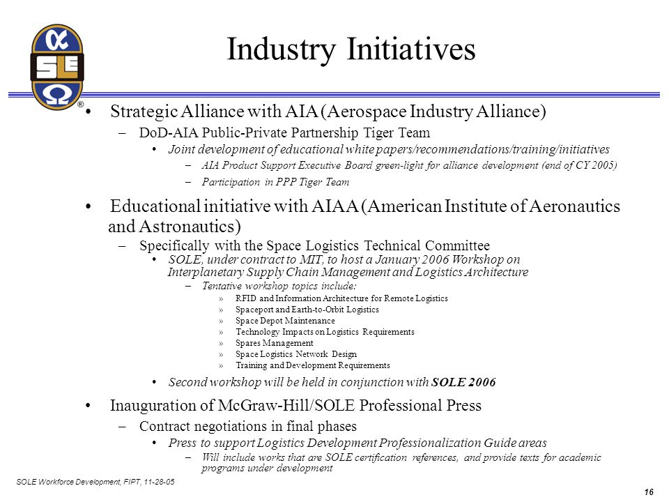 SOLE Workforce Development, FIPT, 11-28-05 16 Industry Initiatives Strategic Alliance with AIA (Aerospace Industry Alliance) –DoD-AIA Public-Private Partnership Tiger Team Joint development of educational white papers/recommendations/training/initiatives –AIA Product Support Executive Board green-light for alliance development (end of CY 2005) –Participation in PPP Tiger Team Educational initiative with AIAA (American Institute of Aeronautics and Astronautics) –Specifically with the Space Logistics Technical Committee SOLE, under contract to MIT, to host a January 2006 Workshop on Interplanetary Supply Chain Management and Logistics Architecture –Tentative workshop topics include: »RFID and Information Architecture for Remote Logistics »Spaceport and Earth-to-Orbit Logistics »Space Depot Maintenance »Technology Impacts on Logistics Requirements »Spares Management »Space Logistics Network Design »Training and Development Requirements Second workshop will be held in conjunction with SOLE 2006 Inauguration of McGraw-Hill/SOLE Professional Press –Contract negotiations in final phases Press to support Logistics Development Professionalization Guide areas –Will include works that are SOLE certification references, and provide texts for academic programs under development