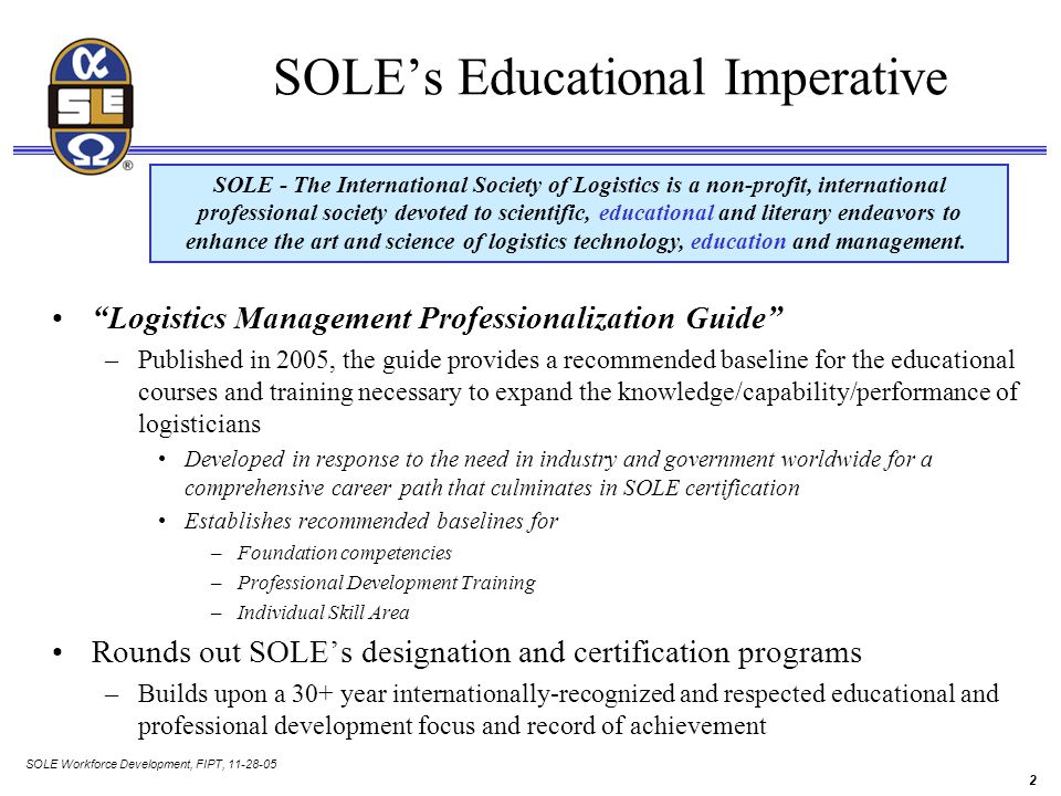 SOLE Workforce Development, FIPT, 11-28-05 2 SOLE's Educational Imperative Logistics Management Professionalization Guide –Published in 2005, the guide provides a recommended baseline for the educational courses and training necessary to expand the knowledge/capability/performance of logisticians Developed in response to the need in industry and government worldwide for a comprehensive career path that culminates in SOLE certification Establishes recommended baselines for –Foundation competencies –Professional Development Training –Individual Skill Area Rounds out SOLE's designation and certification programs –Builds upon a 30+ year internationally-recognized and respected educational and professional development focus and record of achievement SOLE - The International Society of Logistics is a non-profit, international professional society devoted to scientific, educational and literary endeavors to enhance the art and science of logistics technology, education and management.