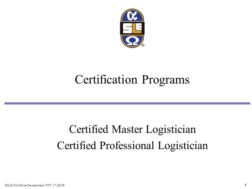 SOLE Workforce Development, FIPT, 11-28-05 7 Certification Programs Certified Master Logistician Certified Professional Logistician