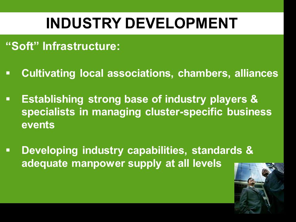 INDUSTRY DEVELOPMENT Soft Infrastructure:  Cultivating local associations, chambers, alliances  Establishing strong base of industry players & specialists in managing cluster-specific business events  Developing industry capabilities, standards & adequate manpower supply at all levels
