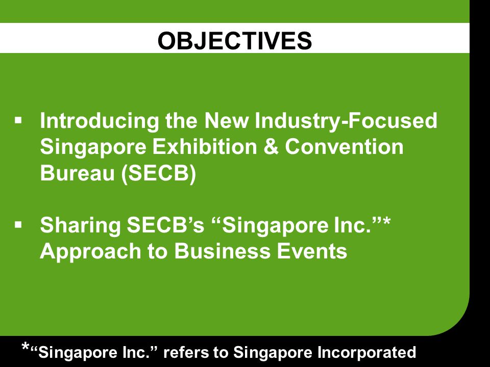  Introducing the New Industry-Focused Singapore Exhibition & Convention Bureau (SECB)  Sharing SECB's Singapore Inc. * Approach to Business Events OBJECTIVES * Singapore Inc. refers to Singapore Incorporated