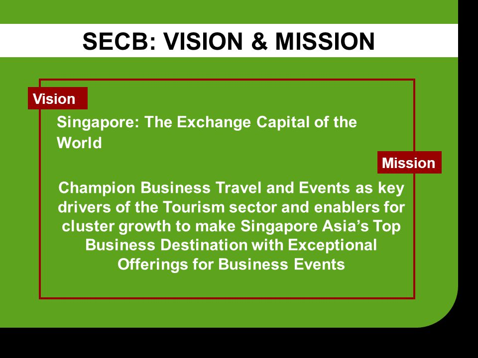 Champion Business Travel and Events as key drivers of the Tourism sector and enablers for cluster growth to make Singapore Asia's Top Business Destination with Exceptional Offerings for Business Events Mission Vision Singapore: The Exchange Capital of the World SECB: VISION & MISSION