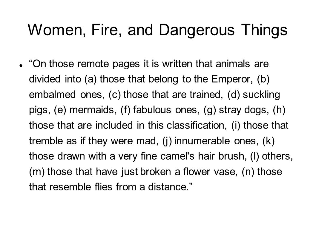Women, Fire, and Dangerous Things‏ On those remote pages it is written that animals are divided into (a) those that belong to the Emperor, (b) embalmed ones, (c) those that are trained, (d) suckling pigs, (e) mermaids, (f) fabulous ones, (g) stray dogs, (h) those that are included in this classification, (i) those that tremble as if they were mad, (j) innumerable ones, (k) those drawn with a very fine camel s hair brush, (l) others, (m) those that have just broken a flower vase, (n) those that resemble flies from a distance.