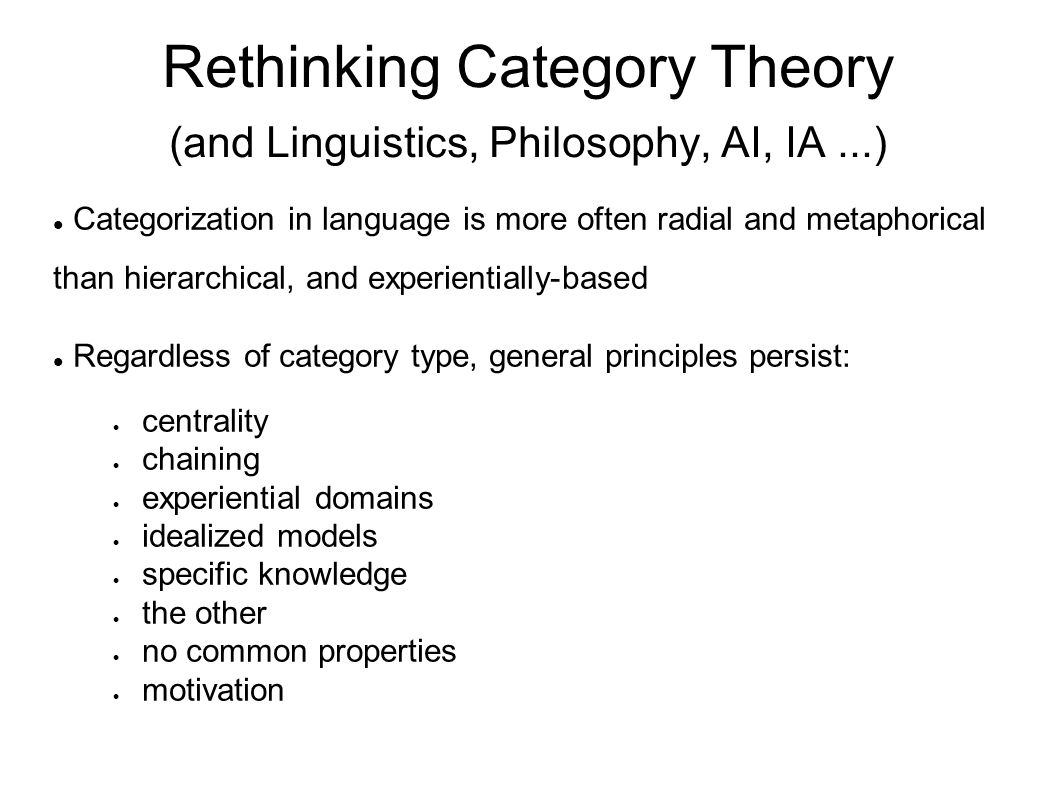 Rethinking Category Theory (and Linguistics, Philosophy, AI, IA...) Categorization in language is more often radial and metaphorical than hierarchical, and experientially-based Regardless of category type, general principles persist:  centrality  chaining  experiential domains  idealized models  specific knowledge  the other  no common properties  motivation