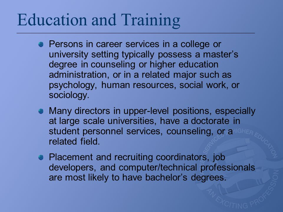 Education and Training Persons in career services in a college or university setting typically possess a master's degree in counseling or higher educa