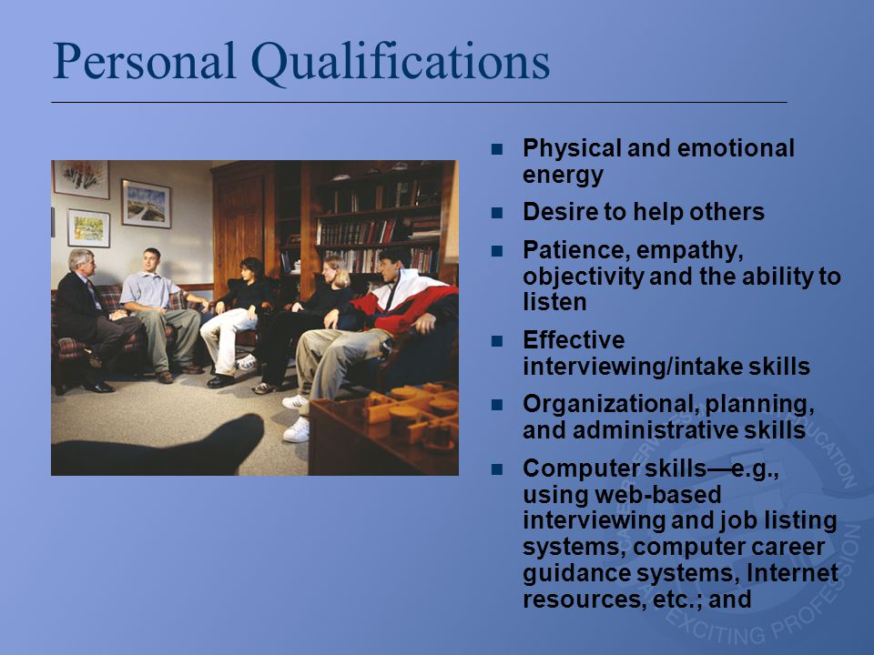 Personal Qualifications Physical and emotional energy Desire to help others Patience, empathy, objectivity and the ability to listen Effective interviewing/intake skills Organizational, planning, and administrative skills Computer skills—e.g., using web-based interviewing and job listing systems, computer career guidance systems, Internet resources, etc.; and