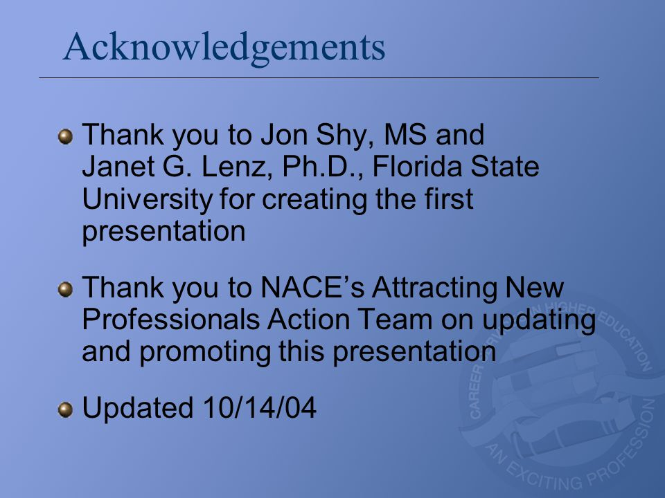 Acknowledgements Thank you to Jon Shy, MS and Janet G. Lenz, Ph.D., Florida State University for creating the first presentation Thank you to NACE's A
