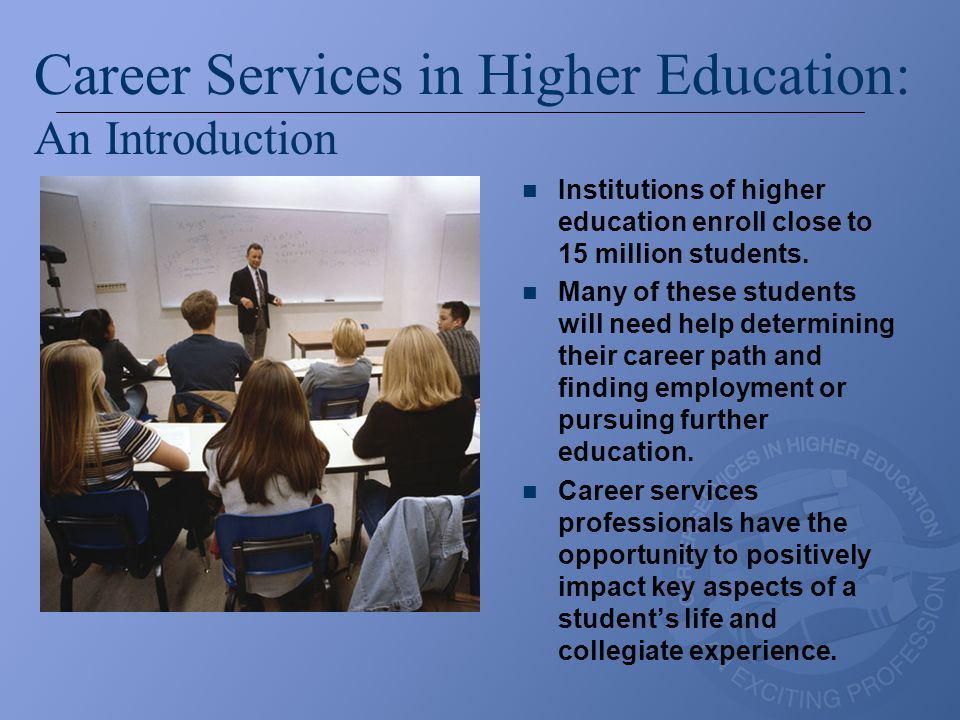 Career Services in Higher Education: An Introduction Institutions of higher education enroll close to 15 million students. Many of these students will