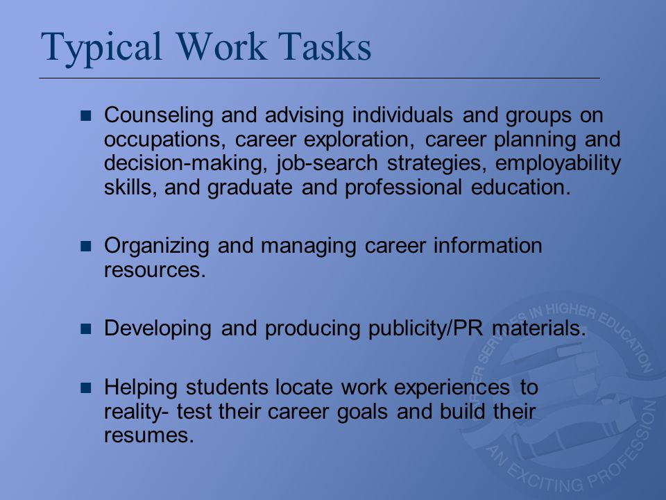 Typical Work Tasks Counseling and advising individuals and groups on occupations, career exploration, career planning and decision-making, job-search