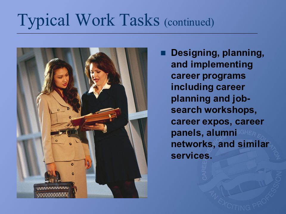Typical Work Tasks (continued) Designing, planning, and implementing career programs including career planning and job- search workshops, career expos, career panels, alumni networks, and similar services.