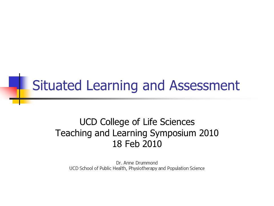 Situated Learning and Assessment UCD College of Life Sciences Teaching and Learning Symposium 2010 18 Feb 2010 Dr. Anne Drummond UCD School of Public