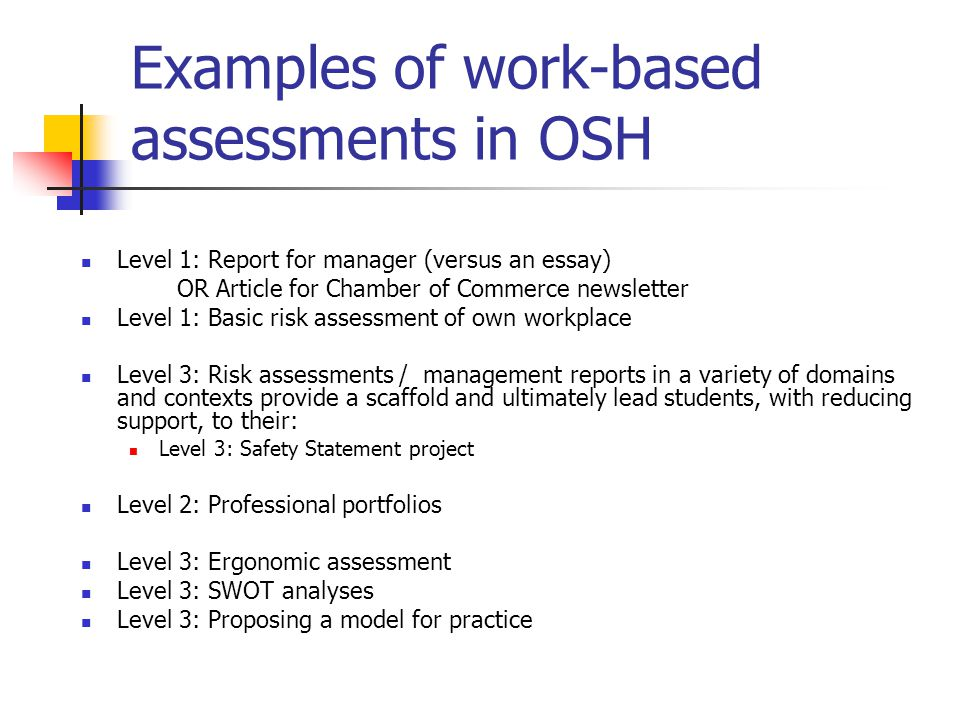 Examples of work-based assessments in OSH Level 1: Report for manager (versus an essay) OR Article for Chamber of Commerce newsletter Level 1: Basic risk assessment of own workplace Level 3: Risk assessments / management reports in a variety of domains and contexts provide a scaffold and ultimately lead students, with reducing support, to their: Level 3: Safety Statement project Level 2: Professional portfolios Level 3: Ergonomic assessment Level 3: SWOT analyses Level 3: Proposing a model for practice