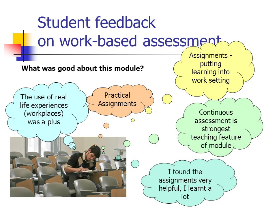 Student feedback on work-based assessment What was good about this module? The use of real life experiences (workplaces) was a plus I found the assign
