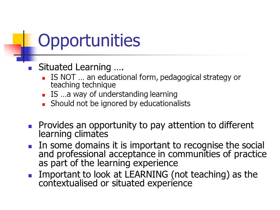 Opportunities Situated Learning …. IS NOT … an educational form, pedagogical strategy or teaching technique IS …a way of understanding learning Should