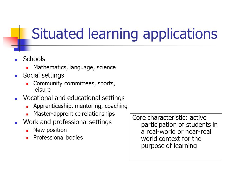 Situated learning applications Core characteristic: active participation of students in a real-world or near-real world context for the purpose of lea