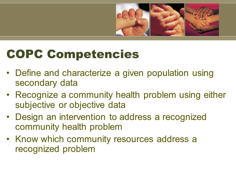 COPC Competencies Define and characterize a given population using secondary data Recognize a community health problem using either subjective or objective data Design an intervention to address a recognized community health problem Know which community resources address a recognized problem
