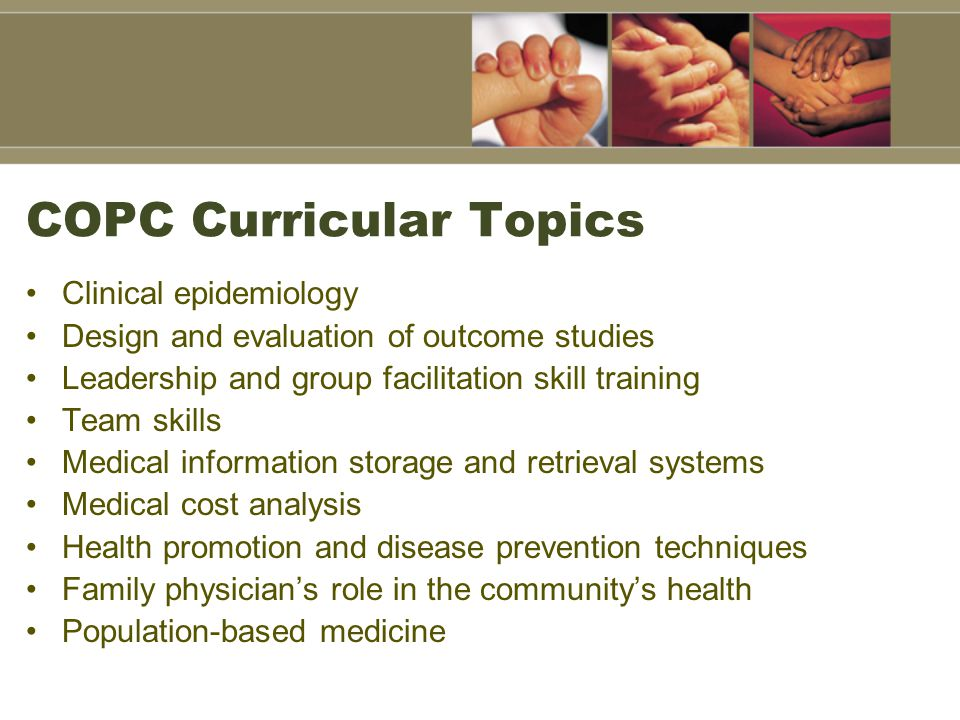 COPC Curricular Topics Clinical epidemiology Design and evaluation of outcome studies Leadership and group facilitation skill training Team skills Medical information storage and retrieval systems Medical cost analysis Health promotion and disease prevention techniques Family physician's role in the community's health Population-based medicine