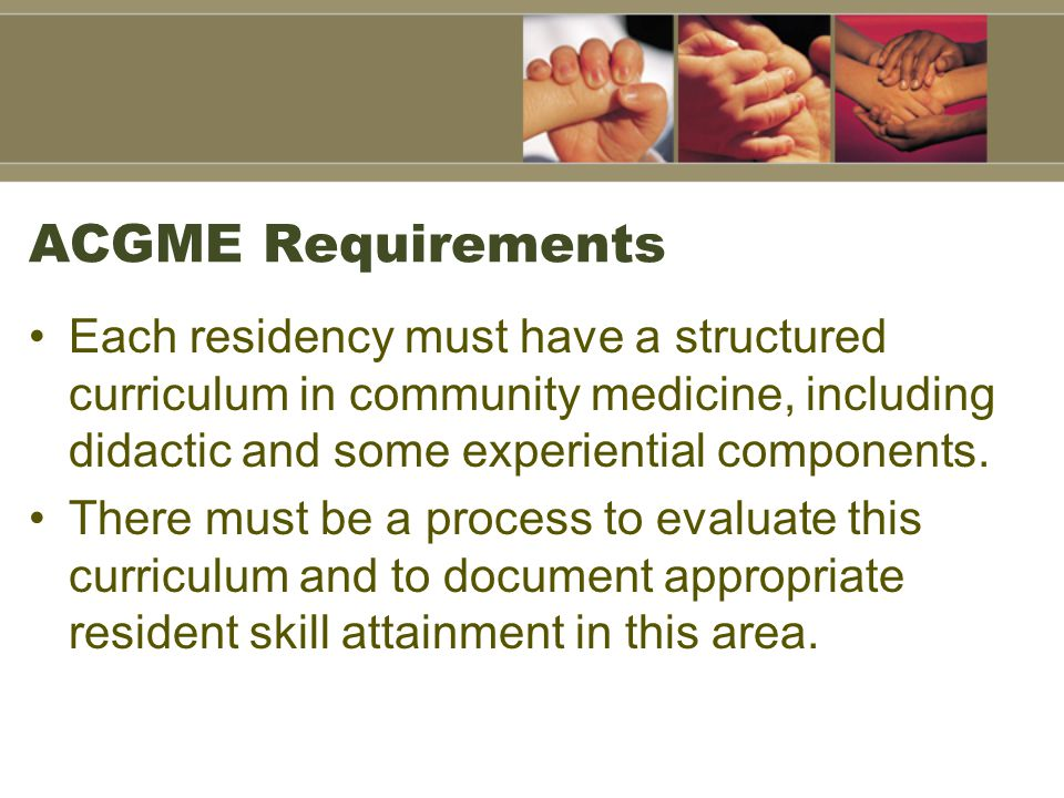 ACGME Requirements Each residency must have a structured curriculum in community medicine, including didactic and some experiential components.