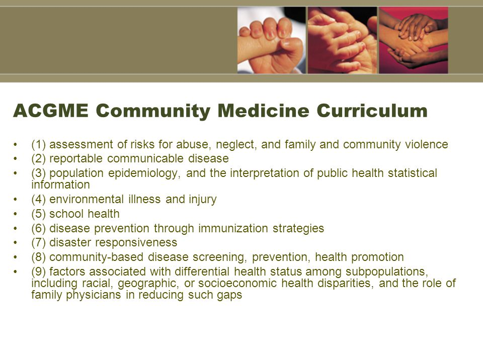 ACGME Community Medicine Curriculum (1) assessment of risks for abuse, neglect, and family and community violence (2) reportable communicable disease (3) population epidemiology, and the interpretation of public health statistical information (4) environmental illness and injury (5) school health (6) disease prevention through immunization strategies (7) disaster responsiveness (8) community-based disease screening, prevention, health promotion (9) factors associated with differential health status among subpopulations, including racial, geographic, or socioeconomic health disparities, and the role of family physicians in reducing such gaps