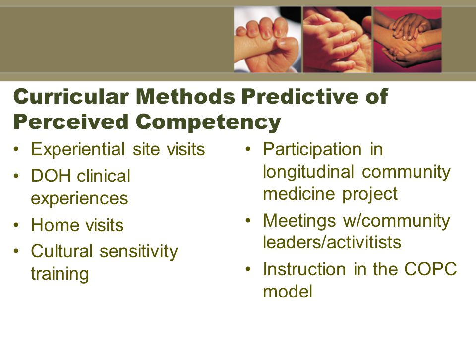 Curricular Methods Predictive of Perceived Competency Experiential site visits DOH clinical experiences Home visits Cultural sensitivity training Participation in longitudinal community medicine project Meetings w/community leaders/activitists Instruction in the COPC model