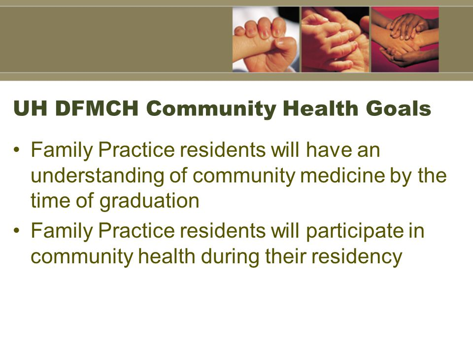 UH DFMCH Community Health Goals Family Practice residents will have an understanding of community medicine by the time of graduation Family Practice residents will participate in community health during their residency