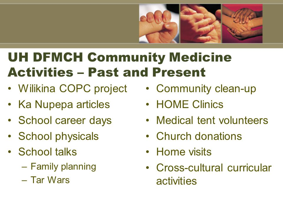 UH DFMCH Community Medicine Activities – Past and Present Wilikina COPC project Ka Nupepa articles School career days School physicals School talks –Family planning –Tar Wars Community clean-up HOME Clinics Medical tent volunteers Church donations Home visits Cross-cultural curricular activities