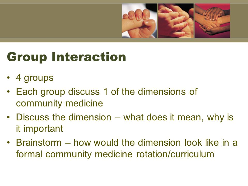Group Interaction 4 groups Each group discuss 1 of the dimensions of community medicine Discuss the dimension – what does it mean, why is it important Brainstorm – how would the dimension look like in a formal community medicine rotation/curriculum