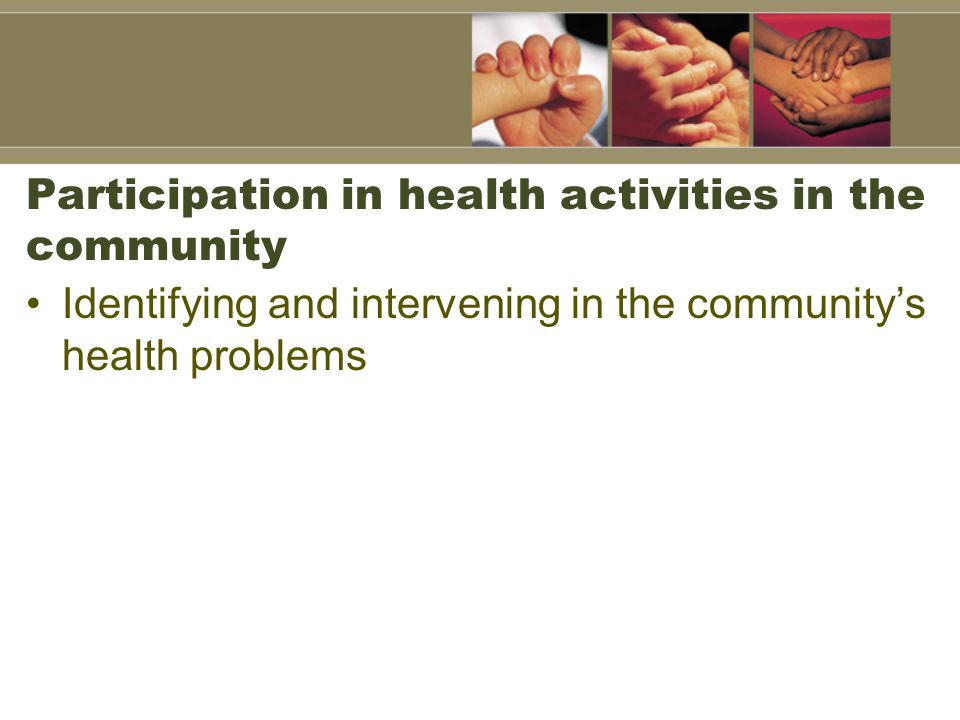 Participation in health activities in the community Identifying and intervening in the community's health problems