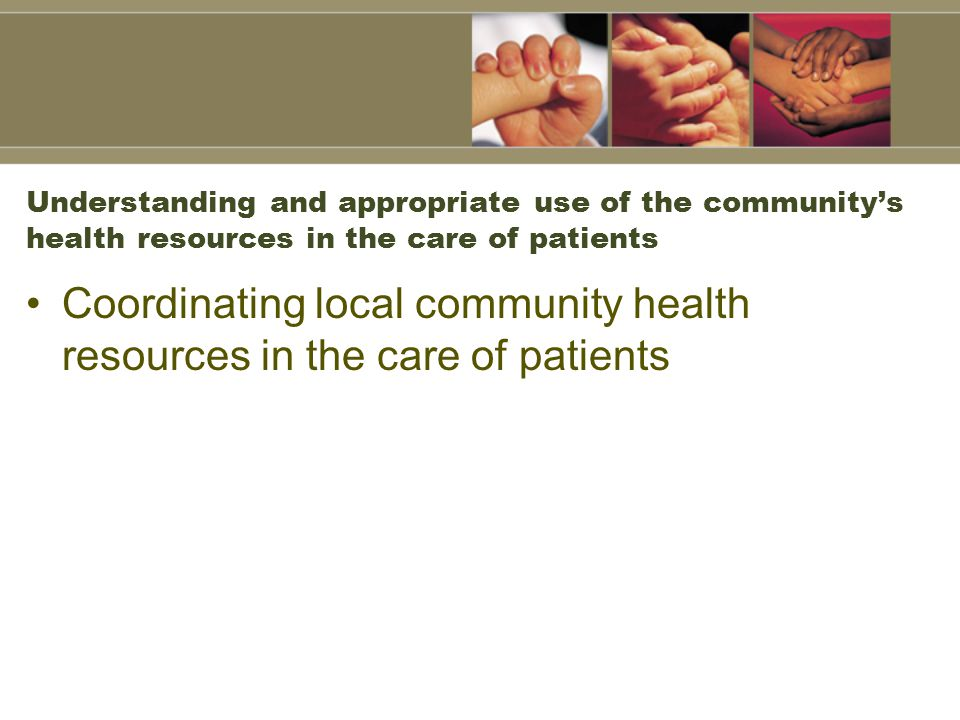 Understanding and appropriate use of the community's health resources in the care of patients Coordinating local community health resources in the care of patients