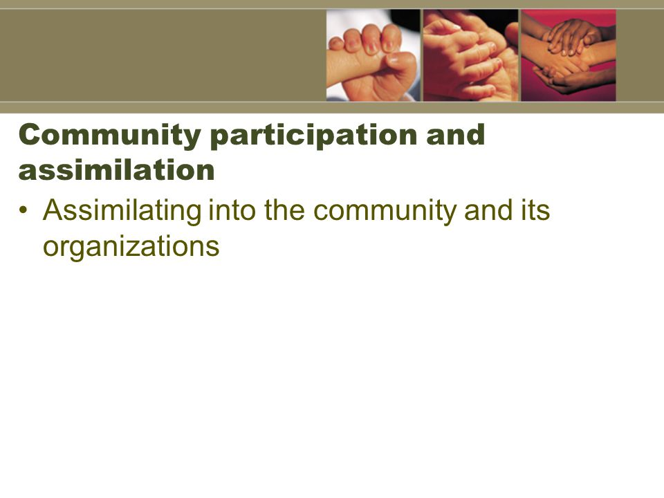 Community participation and assimilation Assimilating into the community and its organizations