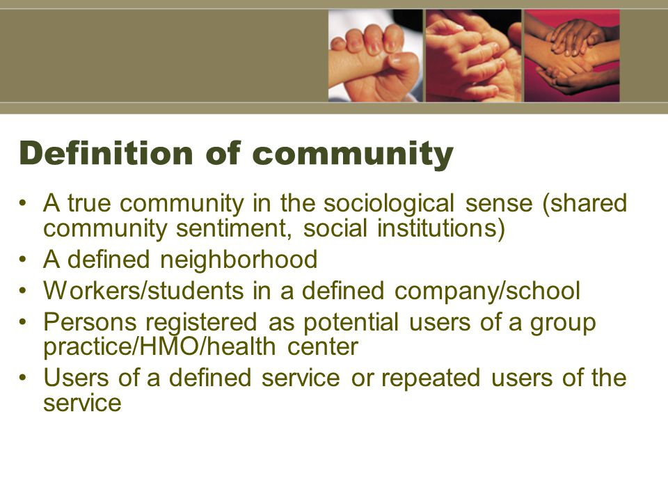 Definition of community A true community in the sociological sense (shared community sentiment, social institutions) A defined neighborhood Workers/students in a defined company/school Persons registered as potential users of a group practice/HMO/health center Users of a defined service or repeated users of the service