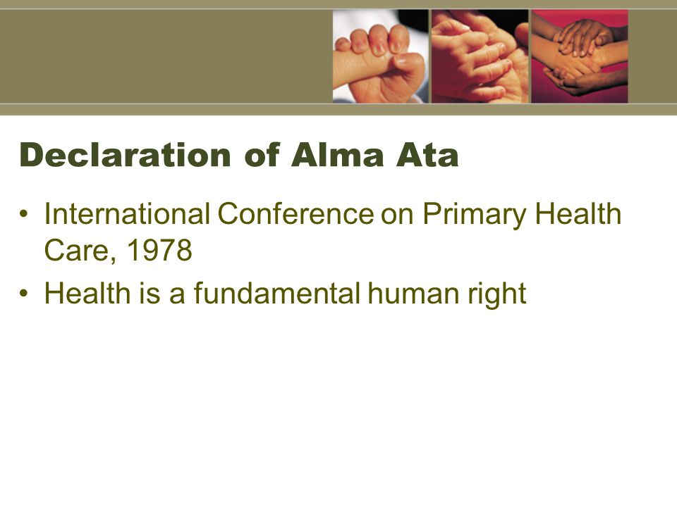 Declaration of Alma Ata International Conference on Primary Health Care, 1978 Health is a fundamental human right