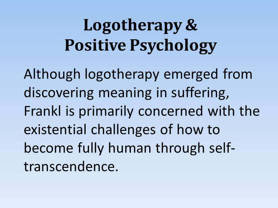 Logotherapy & Positive Psychology Although logotherapy emerged from discovering meaning in suffering, Frankl is primarily concerned with the existential challenges of how to become fully human through self- transcendence.