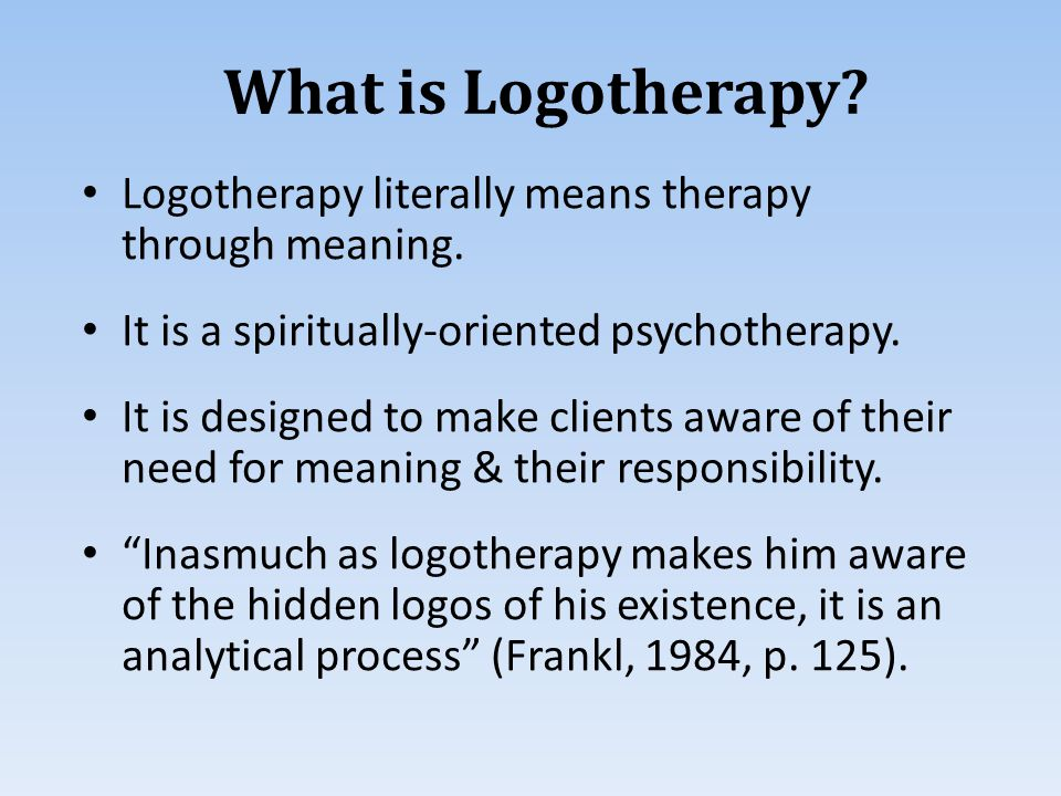 Logotherapy literally means therapy through meaning.