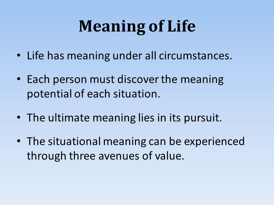 Meaning of Life Life has meaning under all circumstances.