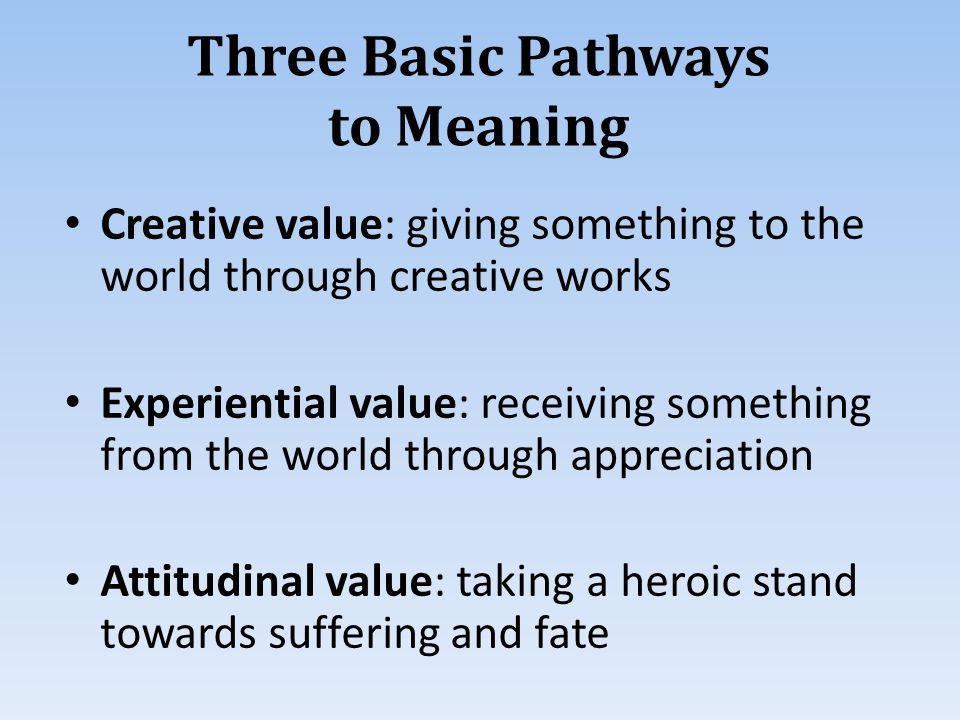 Creative value: giving something to the world through creative works Experiential value: receiving something from the world through appreciation Attitudinal value: taking a heroic stand towards suffering and fate Three Basic Pathways to Meaning