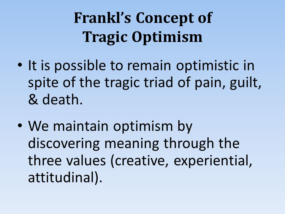 Frankl's Concept of Tragic Optimism It is possible to remain optimistic in spite of the tragic triad of pain, guilt, & death.